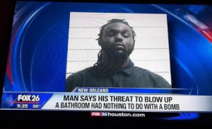Ass, Houston, and New Orleans: NEW ORLEANS  MAN SAYS HIS THREAT TO BLOW UP  FOX26  A BATHROOM HAD NOTHING TO DO WITH A BOMB  9:25 50°  FOX 26 houston.com Bomb ass title.