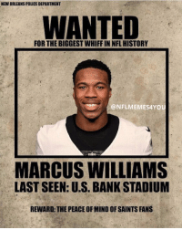 Nfl, Police, and New Orleans Saints: NEW ORLEANS POLICE DEPARTMENT  WANTED  FOR THE BIGGEST WHIFF IN NFL HISTORY  @NFLMEMES4YOU  MARCUS WILLIAMS  LAST SEEN: U.S. BANK STADIUM  REWARD: THE PEACE OF MIND OF SAINTS FANS If anyone has seen this man... 🤣🤣🤣 https://t.co/7HNQmpwjiN