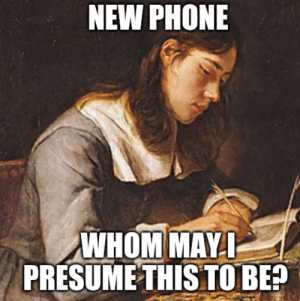 Meme #1, 20190917: NEW PHONE  WHOM MAY I  PRESUME THIS TO BE? Meme #1, 20190917