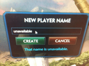 Player, Create, and Name: NEW PLAYER NAME  CREATE  CANCEL  That name is unavailable. Theyre getting smarter