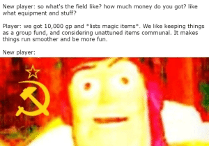Money, Run, and Business: New player: so what's the field like? how much money do you got? like  what equipment and stuff?  Player: we got 10,000 gp and *lists magic items*. We like keeping things  as a group fund, and considering unattuned iterms communal. It makes  things run smoother and be more fun  New player: When your new player is an extremely capitalistic business major