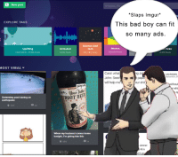 Bad, Beer, and Bilbo: +New post  #ta  Slaps Imgur*  This bad boy can fit  so many ads.  EXPLORE TAGS  Science And  Tech  282,364 Posts  Memes  Uplifting  FEATURED 21,168 Posts  Unmuted  Picks  1,453 Posts  584,139 Posts  6,915 Posts  MOST VIRAL  Carol: what  John: S t paper  will help meour shit  ng  Lulu Schultz  r whi  rig  Swimming pool during an  earthquake  OOT BEER  會205  28  When my husband comes home  tonight, I'm giving him this  會986  Jenner  Kim