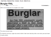 Me as a thief...: New Posts | Random Post Contact Tip Us Write For Us  Burglar FAIL  Posted by  Mik  e on May 26th, 2010  12 Comments »  Here's an amusing way for a burglar to be caught.  Burglar  An Oak Hill community couple  iscovered a thief in their home  Saturday after a man told a joke and  heard a laugh upstairs  The above excerpt reads:  An Oak Hill community couple discovered a thief in their home Saturday after a man told a joke and heard  a laugh upstairs. Me as a thief...