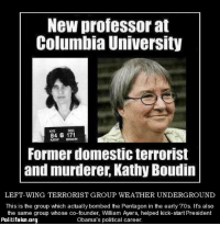 ~Hollywood: New professor at  Columbia University  OOC  NYS  84 G 171  KATHY BOUON  Former domestic terrorist  and murderer Kathy Boudin  LEFT-WING TERRORIST GROUP WEATHER UNDERGROUND  This is the group which actually bombed the Pentagon in the early '70s. It's also  the same group whose co-founder, William Ayers, helped kick-start President  Politifake.org  Obama's political career. ~Hollywood