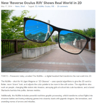 """heathenist:  Anime is finally a reality : New 'Reverse Oculus Rift' Shows Real World in 2D  May 17, 2014 News, Short - Tagged: 2D, NiJiMe, Oculus, Rift 20 comments  .干  翁  TOKYO-Panasonic today unveiled The Nม¡Me-a digital headset that transforms the real world into 2D.   The NiJiMe-short for Ni Jigen Megane or """"2D Glasses"""" - uses special algorithms to give the 3D world a  flatter, more """"drawn"""" look, and adjusts the color palette to be more in line with anime. The algorithms also  work on people, changing little sisters into imoutos, annoying girls at school into cute tsunderes, and a bored  Starbucks barrista into polite, demure meidos.  Additionally, the NiJiMe includes powerful real-time graphic processing, which transforms school fights into  shounen battles and boring mahjong games into wizardry duels with gigantic dragons, fire tornadoes, and  unending waves of arrows and missiles. heathenist:  Anime is finally a reality"""
