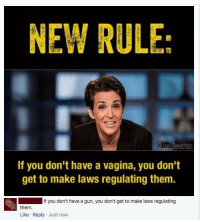 """And yes, """"Ari,"""" I'm the f#cking """"FSU guy."""" ~SF: NEW RULE:  Democrats  If you don't have a vagina, you don't  get to make laws regulating them  If you don't have a gun, you don't get to make laws regulating  them  Like Reply Just now And yes, """"Ari,"""" I'm the f#cking """"FSU guy."""" ~SF"""