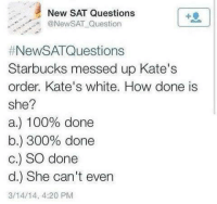 4:20: New SAT Questions  @NewSAT Question  #NewSAT Questions  Starbucks messed up Kate's  order. Kate's white. How done is  she?  a.) 100% done  b.) 300% done  c.) SO done  d.) She can't even  3/14/14, 4:20 PM