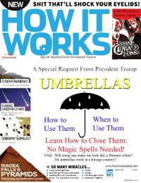 Batman, Brains, and Crazy: NEW  SHIT THAT'LL SHOCK YOUR EYELIDS!  uckabee's  Mentors Speak!  CS  POSSE  Special Dumbed-Down Presidential Version  A Special Request From President Trump  UMBRELLAS  FUCKING RAINBOWS  They'll blow your brains  FUCKING  SHOOTING STARS  Pure motherfuckin  mogc Right?  How to  Use Them  When to  Use Them  GODAHIN TADPOLES!Learn How to Close Them:  Shit's crazy  No Magic Spells Needed!  FAQ: Will using one make me look like a Batman villain?  Do umbrellas work in a foreign country?  NIAGRA  FALLS &  +SO MANY MIRACLES...  www.howitworksdaily.com  ISSUE ONE  13.99  Long necked giraffes  Everything chilling underwater Ghosts  Feeding fish your cell phone  Music-it's just there in the airAmstrad E-m@iler  Crows  PYRAMIDS  Everything you believed inas kids  R The Midnight Coast  monkeon.co.uk Hoe Do Umbrellas Work?