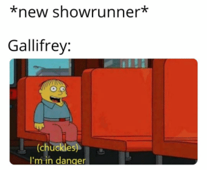 STOP DESTROYING IT: *new showrunner*  Gallifrey:  (chuckles)  I'm in danger STOP DESTROYING IT