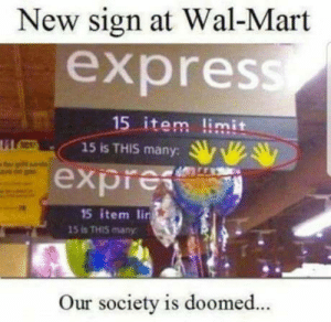 Wal Mart, Express, and Stupidity: New sign at Wal-Mart  express  15 item limit  15 is This man yyvey  lil(  s many:  expres  15 item lin  15İS THIS many  Our society is doomed The level of stupidity, for this sign to exist, must be Lv. 900000