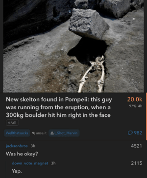 Okay, Irl, and Running: New skelton found in Pompeii: this guy  20.0k  97% 4h  was running from the eruption, whena  300kg boulder hit him right in the face  /r/all  Wellthatsucks ansa.it &I_Shot Marvin  982  jacksonbros 3h  4521  Was he okay?  down_vote_magnet 3h  2115  Yep. me irl