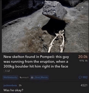 Chat, Okay, and Running: New skelton found in Pompeii: this guy  was running from the eruption, whena  300kg boulder hit him right in the face  /r/all  20.0k  97% 4h  O982  Welthatsucks ansa.it &Shot. Marvin  4521  jacksonbros 3h  Was he okay? F in chat :(