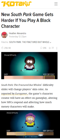 "Ass, Money, and South Park: New South Park Game Gets  Harder If You Play A Black  Characteir  Heather Alexandra  Yesterday 12:33pm  Filed to: SOUTH PARK: THE FRACTURED BUT WHOLE  296.9K  81677  Choose Difficulty  EASY  ERY DIFFICULT  South Park: The Fractured But Wholes' difficulty  slider will change players' skin color. As  reported by Eurogamer, the game's character  creator will have an effect on gameplay, altering  how NPCs respond and affecting how much  money characters will make.   Choose Difficulty  EASY  VERY DIFFICULT  06:06 cartnsncreal:    Characters will also respond to the player's gender identification, which includes male, female, and ""other."" After choosing one of these options, players can specify if they are cisgender or transgender.   wow thats some real ass   social  satire mixed with video game parody, good job South Park!"