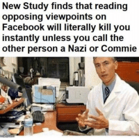 (GC): New Study finds that reading  opposing viewpoints on  Facebook will literally kill you  instantly unless you call the  other person a Nazi or Commie (GC)