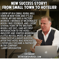 Dad, Memes, and New York: NEW SUCCESS STORY!  FROM SMALL TOWN TO HOTELIER  I GREW UP INA SMALL RURAL MILL  TOWN IN NEW YORK AND IT'S ALL  I KNEW MY DAD WAS A FACTORY  WORKER. I WORKED ATMCDONALD'S  WHEN I WAS YOUNGER, AND ISPENT  SEVERAL YEARS IN THE MILITARY  WHEN I GOT OUT I HAD MYFIRST  INTRODUCTION TO THE HOTEL  INDUSTRY AND STARTED WORKING I  A LITTLE NO-TELL MOTEL IN SAN  FRANCISCO AS A NIGHTAUDITOR.  AFTER THATHOTEL WAS RENOVATED  IEVENTUALLYBECAMEA PARTNER  IN THE COMPANY  LARRY BROUGHTON  ENTOURAGE  SECRETENTOURAGE.COM We're so excited to feature this incredibly accomlished entrepreneur as our SESuccessStory of the month for May! Read the full story of Larry Broughton (@larrybroughton) and BroughtonHOTELS for free on the SecretEntourage.com homepage!