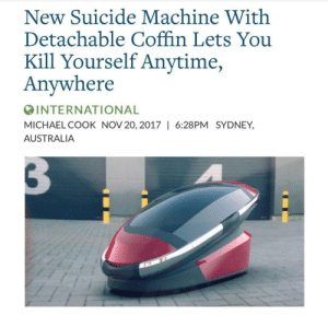 Australia, Michael, and Suicide: New Suicide Machine With  Detachable Coffin Lets You  Kill Yourself Anytime  Anywhere  INTERNATIONAL  MICHAEL COOK NOV 20, 2017   6:28PM SYDNEY,  AUSTRALIA meirl