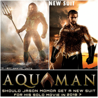 Memes, Jason Momoa, and 🤖: NEW SUIT  IG l la ot MARVEL UNTTE  SHOULD JASON MOMOA GET A NEW SUIT  FOR HIS SOLO MOVIE IN 2018 (Left Art : @BryanZapp) What do you guys Think…Left or Right? One thing I especially love about The DCEU is the costumes. And I love how characters are getting upgrades in each DCFilm, look at Batman and Superman for example. Since JasonMomoa's AquaMan has also had an Upgraded look from his BatmanVSuperman Shirtless Armor to his New Atlantean Armor in JusticeLeague…I would love to see him get a Third Upgrade in his 2018 Solo Film 'AQUAMAN' ! I hope they would base it off What they have Now in JL, with some hints of The New 52 and Injustice AquaMan Costumes. But Comment Below your Thoughts and if you would like to see @prideofgypsies get a New Modern take on The Classic AquaMan Costume ! DCExtendedUniverse 🔱 DCFilms