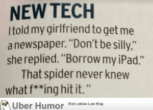 "He never saw it cominghttp://meme-rage.tumblr.com: NEW TECH  Itold my girlfriend to get me  a newspaper. ""Don't be silly,""  she replied. ""Borrow my iPad.""  That spider never knew  what f**ing hit it.""  M Über Humor Bob Loblaw Law Blog He never saw it cominghttp://meme-rage.tumblr.com"