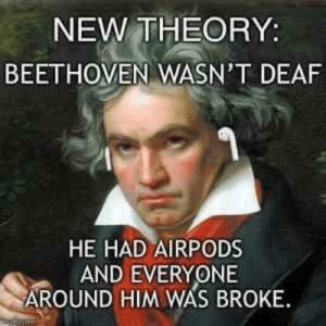 Dank, Memes, and Target: NEW THEORY:  BEETHOVEN WASN'T DEAF  HE HAD AIRPODS  AND EVERYONE  AROUND HIM WAS BROKE Makes Sense by Black-Fraction MORE MEMES