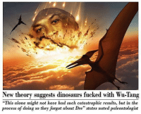 "unbelievable: New theory suggests dinosaurs fucked with Wu-Tang  ""This alone might not have had such catastrophic results, but in the  process of doing so they forgot about Dre"" states noted paleontologist unbelievable"