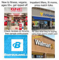 Memes, Moms, and Free: New to fitness, vegans,  ages 55+, get ripped off  Impatient lifters, fit moms,  price match folks  LIVE WELL  theVitaminsh  DEAL  80  Check reviews on forumS,  free sample enthusiasts  No idea what they're buying,  using their mom's credit card  c @thegainz  Wal  almart  ND B  ODYBUILDING.C 🤔