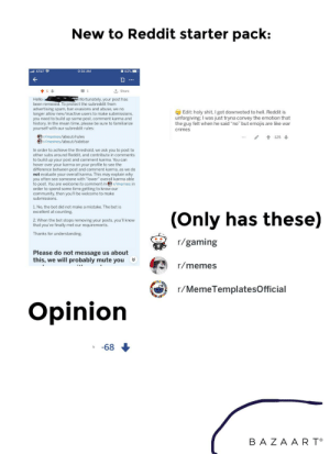 """New to Reddit starter pack: New to Reddit starter pack:  l AT&T  9:36 AM  O 82%  1 Share  Unfortunately, your post has  Hello  been removed. To protect the subreddit from  advertising spam, ban evasions and abuse, we no  longer allow new/inactive users to make submissions,  you need to build up some post, comment karma and  history. In the mean time, please be sure to familiarize  yourself with our subreddit rules:  O Edit: holy shit, I got downvoted to hell. Reddit is  unforgiving; I was just tryna convey the emotion that  the guy felt when he said """"no"""" but emojis are like war  crimes  r/memes/about/rules  -125 I  r/memes/about/sidebar  In order to achieve the threshold, we ask you to post to  other subs around Reddit, and contribute in comments  to build up your post and comment karma. You can  hover over your karma on your profile to see the  difference between post and comment karma, as we do  not evaluate your overall karma. This may explain why  you often see someone with """"lower"""" overall karma able  to post. You are welcome to comment in O r/memes in  order to spend some time getting to know our  community, then you'll be welcome to make  submissions.  1. No, the bot did not make a mistake. The bot is  excellent at counting.  (Only has these)  2. When the bot stops removing your posts, you'll know  that you've finally met our requirements.  Thanks for understanding.  r/gaming  Please do not message us about  this, we will probably mute you  r/memes  r/MemeTemplatesOfficial  Opinion  -68  BAZA AR T° New to Reddit starter pack"""