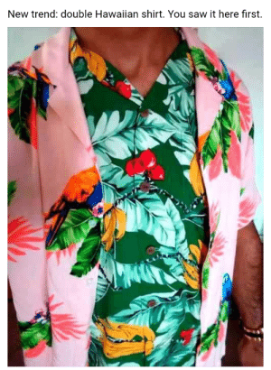 Reddit, Saw, and Hawaiian: New trend: double Hawaiian shirt. You saw it here first. I used to be with it, but then they changed what IT was, now I'm scared of it