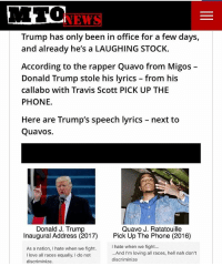 quavo prez plaguerized: NEW  Trump has only been in office for a few days,  and already he's a LAUGHING STOCK.  According to the rapper Quavo from Migos  Donald Trump stole his lyrics from his  calla bo with Travis Scott PICK UP THE  PHONE.  Here are Trump's speech lyrics  next to  Quavos.  Donald J. Trump  Quavo J. Ratatouille  Inaugural Address (2017)  Pick Up The Phone (2016)  I hate when we fight...  As a nation, I hate when we fight.  And I'm loving all races, hell nah don't  love all races equally. do not  discriminize  discriminize. quavo prez plaguerized
