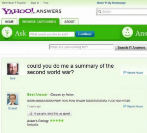 boom boom boom: New User? Register Sign In Hep  Make Y: My Homepage  YAHOO ANSWER  a Search  HOME  BROWSE CATEGORIES  ABOUT  Ans  What would you like to ask?  Continue  What are you looking for  Search Y! Answers  could you do me a summary of the  second world war?  Report Abuse  love  Best Answer Chosen by Asker  BOOM BOOM BOOM POW POW POW SPLASH TATATATATATATA FUCK YOU HITLER  7 years ago  P Report Abuse  Emest  14 people rated this as good  Askers Rating:  fantastic