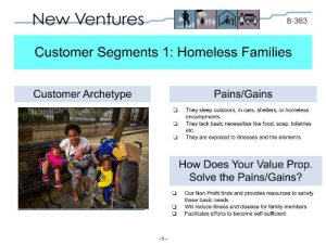 Cars, Family, and Food: New Ventures  В 383  Customer Segments 1: Homeless Families  Customer Archetype  Pains/Gains  They sleep outdoors, in cars, shelters, or homeless  encampments  They lack basic necessities like food, soap, toiletries  etc.  They are exposed to illnesses and the elements  How Does Your Value Prop  Solve the Pains/Gains?  Our Non Profit finds and provides resources to satisfy  these basic needs  Will reduce illness and disease for family members  Facilitates efforts to become self-sufficient  - 5  O O One of my class groups and I are coming up with a business model for a non-profit that helps provide resources for homeless and needy families