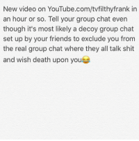 Group Chat, Dank Memes, and New Videos: New video on YouTube.com/tvfilthyfrank in  an hour or so. Tell your group chat even  though it's most likely a decoy group chat  set up by your friends to exclude you from  the real group chat where they all talk shit  and wish death upon you