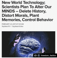 Arthur, Bloods, and Brains: New World Technology,  Scientists Plan To Alter Our  MINDS Delete History,  Distort Morals, Plant  Memories, Control Behavior  FEBRUARY 23, 2017 AT 513 AM  SkyWatchTV SkyWatch Editor  ti e freedom faction Repost @elmhurstheights ・・・ 🚨☡⚠ Repost @freedom_faction with @repostapp ・・・ Mankind is on the cusp of a transition that we cannot come back from. For many years scientists have sought technology that can actively alter memories and identity. New World Technology has the ability to change our perception by altering our memory; some of the technologies can even make us forget history, and by doing so can distort morals. But there is a far greater evil, scientists can even plant memories. Several methods are mentioned in the above video by S. Matthew Liao, who is the current holder of the Arthur Zitrin Chair of Bioethics and is the Director of the Center for Bioethics and Affiliated Professor in the Department of Philosophy at NewYorkUniversity, those methods are as follows; Functional Magnetic Resonance Imaging – is a functional neuroimaging procedure using MRI technology that measures brain activity by detecting changes associated with blood flow. This technique relies on the fact that cerebral blood flow and neuronal activation are coupled. When an area of the brain is in use, blood flow to that region also increases. Deep Brain Stimulation – is a neurosurgical procedure introduced in 1987, involving the implantation of a medical device called a neurostimulator (sometimes referred to as a 'brain pacemaker'), which sends electrical impulses, through implanted electrodes, to specific targets in the brain (brain nuclei) for the treatment of movement and neuropsychiatric disorders. Psychopharmaceuticals, Psychopharmacology – is the scientific study of the effects drugs have on mood, sensation, thinking, and behavior. It is distinguished from neuropsychopharmacology, which emphasizes the correlation between drug-induced changes in the functio