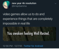 The only reason I game: new year 4k resolution  @irrepGamma  video games allow us to do and  experience things that are completely  impossible in real life  You awaken feeling Well Rested  12:56 PM 12/7/18 Twitter for Android The only reason I game