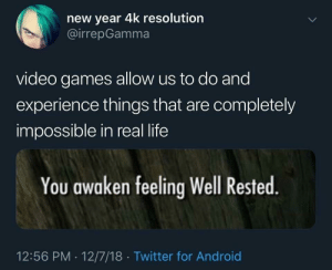 The only reason I game by zippyman69 MORE MEMES: new year 4k resolution  @irrepGamma  video games allow us to do and  experience things that are completely  impossible in real life  You awaken feeling Well Rested  12:56 PM 12/7/18 Twitter for Android The only reason I game by zippyman69 MORE MEMES