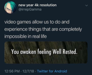 Android, Life, and New Year's: new year 4k resolution  @irrepGamma  video games allow us to do and  experience things that are completely  impossible in real life  You awaken feeling Well Rested.  12:56 PM 12/7/18 Twitter for Android meirl