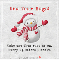 Hurry up take a HUG and pass me on....: New Year Hugs!  Take one then pass me on  Hurry up before I mealt.  Like Love Quotes.com Hurry up take a HUG and pass me on....