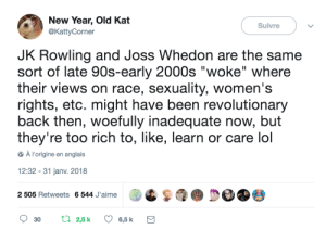 """Womens Rights: New Year, Old Kat  @KattyCorner  Suivre  JK Rowling and Joss Whedon are the same  sort of late 90s-early 2000s """"woke"""" where  their views on race, sexuality, women's  rights, etc. might have been revolutionary  back then, woefully inadequate now, but  they're too rich to, like, learn or care lol  À l'origine en anglais  12:32 - 31 janv. 2018  QS  p@ De 9参  2 505 Retweets 6544 Jaime  30 t 25k 6,5 k"""