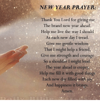 thank you lord: NEW YEAR PRAYER:  Thank You Lord for giving me  The brand new year ahead  Help me live the way I should  As each new day I tread.  Give me gentle wisdom  That I might help a friend,  Give me strength and courage  So a shoulder I might lend  The year ahead is empty.  Help me fill it with good things  ach new day filledwith Joy  And happiness it brings  Amen