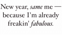 fabulous: New year, same me  because I'm already  freakin' fabulous
