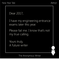 New Year Tale | Abhijit: New Year Tale  Abhijit  Dear 2017,  I have my engineering entrance  exams later this year.  Please fail me. I know that's not  my true calling.  Yours truly,  A future writer  The Anonymous Writer New Year Tale | Abhijit