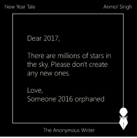 Memes, 🤖, and Tales: New Year Tale  Anmol Singh  Dear 2017,  There are millions of stars in  the sky. Please don't create  any new ones  Love,  Someone 2016 orphaned  The Anonymous Writer New Year Tale | Sent by Anmol Singh