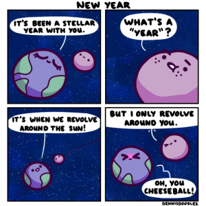 "HAPPY NEW YEAR [OC]: NEW YEAR  WHAT'S A  ""YEAR""?  IT'S BEEN A STELLAR  YEAR WITH YOU.  BUT I ONLY REVOLVE  AROUND YOu.  IT'S WHEN WE REVOLVE  AROUND THE SUN!  он, уou  CHEESE BALL!  DENNISDOODLEZ HAPPY NEW YEAR [OC]"