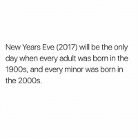 Memes, 2000s, and 🤖: New Years Eve (2017) will be the only  day when every adult was born in the  1900s, and every minor was born in  the 2000s. 💭