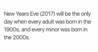 2000s, Hood, and Eve: New Years Eve (2017) will be the only  day when every adult was born in the  1900s, and every minor was born in  the 2000s. Take this in