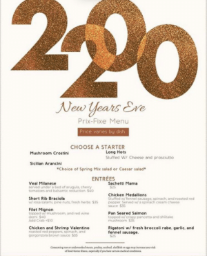 im so glad i lived to 197, guys. it's finally 2200.: New Years Eve  Prix-Fixe Menu  Price varies by dish  CHOOSE A STARTER  Long Hots  Mushroom Crostini  Stuffed W/ Cheese and prosciutto  Scilian Arancini  *Choice of Spring Mix salad or Caesar salad*  ENTRÉES  Sachetti Mama  $25  Veal Milanese  served under a bed of arugula, cherry  tomatoes and balsamic reduction $40  Chicken Medallions  Stuffed w/ fennel sausage, spinach, and roasted red  pepper. Served w/ a spinach cream cheese  Short Rib Braciola  w/ rosa salami, pine nuts, fresh herbs $35  sauce $35  Filet Mignon  topped w mushroom, and red wine  demi $40  Add Crab $10  Pan Seared Salmon  topped w/ crispy pancetta and shiitake  mushroom $35  Rigatoni w/ fresh broccoli rabe. garlic. and  fennel sausage.  $25  Chicken and Shrimp Valentino  roasted red peppers, spinach, and  gorgonzola brown sauce $35  Connuming raw er undereoked meats, pouliry, seafood, shelfiah or egge may increase your risk  f food-borne ilness, especially if you have certain medical conditions. im so glad i lived to 197, guys. it's finally 2200.