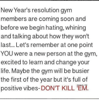 Fam, Gym, and Life: New Year's resolution gym  members are coming soon and  before we begin hating, whining  and talking about how they won't  last... Let's remember at one point  YOU were a new person at the gym  excited to learn and change your  life. Maybe the gym will be busier  the first of the year but it's full of  positive vibes-DONT KILL 'EM  OATRAIN 10O Last post before New Years fam 🙏💯