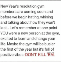 Gym, Life, and Soon...: New Year's resolution gym  members are coming soon and  before we begin hating, whining  and talking about how they won't  last... Let's remember at one point  YOU were a new person at the gym  excited to learn and change your  life. Maybe the gym will be busier  the first of the year but it's full of  positive vibes-DONT KILL M. 💪💯