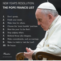 "Advice, Confidence, and Disappointed: NEW YEAR'S RESOLUTION:  THE POPE FRANCIS LIST  1. Don't gossip.  2. Finish your meals  3. Make time for others.  4. Choose the ""more humble purchase.  5. Meet the poor in the flesh  6.  Stop judging others.  7. Befriend those who disagree.  8. Make commitments, such as marriage.  9. Make it a habit to ask the Lord'.  10. Be happy.  Credit: rappler/nbcnewsdotcom 1. DON'T GOSSIP. ""When you gossip, you are doing what Judas did, and begin to tear the other person to pieces. Every time you judge another in your heart or worse when you speak badly of that person with others, you are murdering him/her.  There is no such thing as innocent slander.""  2. FINISH YOUR MEAL. ""Throwing food away is like stealing from the tables of the poor and the hungry.  Reflect on the problem of thrown away and wasted food to identify ways and means that, by seriously addressing this issue, you are a vehicle of solidarity and sharing with the needy.""  3. MAKE TIME FOR OTHERS. ""If the Pope can find time to be kind to others, if he can pause to say thank you, if he can take a moment make someone feel appreciated, then so can I. So can you."" -Fr James Martin  4. CHOOSE THE MORE HUMBLE PURCHASE. ""Certainly, possessions, money, and power can give a momentary thrill, the illusion of being happy, but they end up possessing you and making you always want to have more, never satisfied.  Put God in your life, place your trust in Him, and you will never be disappointed.""  5. MEET THE POOR IN THE FLESH. ""Hospitality in itself is not enough. It is not enough to give a sandwich if it is not accompanied by the possibility of learning to stand on one's own feet. Charity that does not change the situation of the poor is not enough.""  6. STOP JUDGING OTHERS. ""If someone is gay and seeks the Lord with good will, who am I to judge? Let us not forget that hatred, envy, and pride defile our lives.""  7. BEFRIEND THOSE WHO DISAGREE. ""When leaders in various fields ask me for advice, my response is always the same: dialogue, dialogue, dialogue. It is the only way for individuals, families, and societies to grow, the only way for the life of peoples to progress, along with the culture of encounter, a culture in which all have something good to give and all can receive something good in return. Others always have something to give you, if you know how to approach them in a spirit of openness and without prejudice.""  8. MAKE COMMITMENTS. ""I ask you to be revolutionaries, to swim against the tide.  Yes, I am asking you to rebel against this culture that sees everything as temporary and that ultimately believes that you are incapable of responsibility, that you are incapable of true love.  I have confidence in you and I pray for you. Have the courage to swim against the tide.  Have the courage to be happy.""  9. MAKE IT A HABIT TO ASK THE LORD. ""Dear young people, some of you may not yet know what you will do with your lives.  Ask the Lord, and He will show you the way. The young Samuel kept hearing the voice of the Lord who was calling him, but he did not understand or know what to say, yet with the help of the priest Eli, in the end he answered: 'Speak, Lord, for I am listening' (cf. 1 Sam 3:1-10). You too can ask the Lord: What do you want me to do? What path am I to follow?""  10. BE HAPPY. ""Joy is a pilgrim virtue; it cannot be held at heel, it must be let go.  It is a gift that walks, walks on the path of life, that walks with God.  Preaching and proclaiming Him is proclaiming joy, that lengthens and widens the path."""