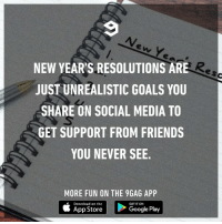 "9gag, Dank, and Friends: NEW YEAR'S RESOLUTIONS ARE  JUST UNREALISTIC GOALS YOU  SHARE ON SOCIAL MEDIA TO  GET SUPPORT FROM FRIENDS  YOU NEVER SEE.  MORE FUN ON THE 9GAG APP  Download on the  GET IT ON  Google Play Time for that ""new year new me"" bullshit."