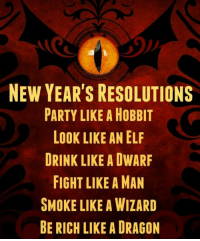 Elf, Memes, and New Year's Resolutions: NEW YEAR'S RESOLUTIONS  PARTY LIKE A HOBBIT  LOOK LIKE AN ELF  DRINK LIKE A DWARF  FIGHT LIKE A MAN  SMOKE LIKE A WIZARD  BE RICH LIKE A DRAGON